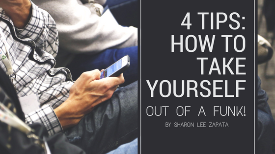 4 Tips: How to Take Yourself Out of a Funk!